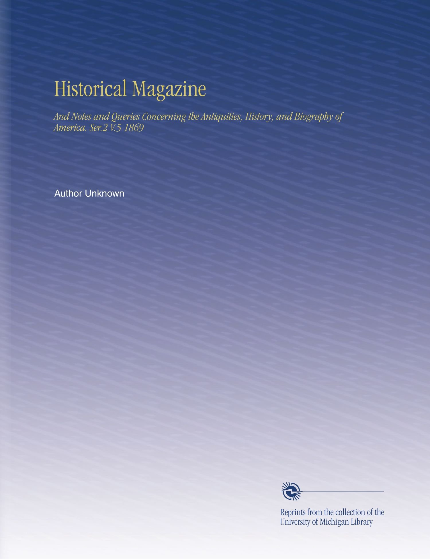 Historical Magazine: And Notes and Queries Concerning the Antiquities, History, and Biography of America. Ser.2 V.5 1869 pdf
