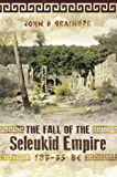 The Fall of the Seleukid Empire 187-75 BC: