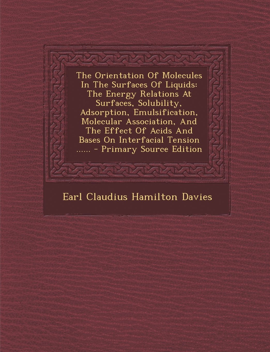 Read Online The Orientation Of Molecules In The Surfaces Of Liquids: The Energy Relations At Surfaces, Solubility, Adsorption, Emulsification, Molecular ... Tension ...... - Primary Source Edition ebook