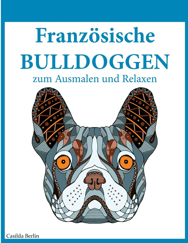 Französische Bulldoggen - zum Ausmalen und Relaxen: Malbuch für ...