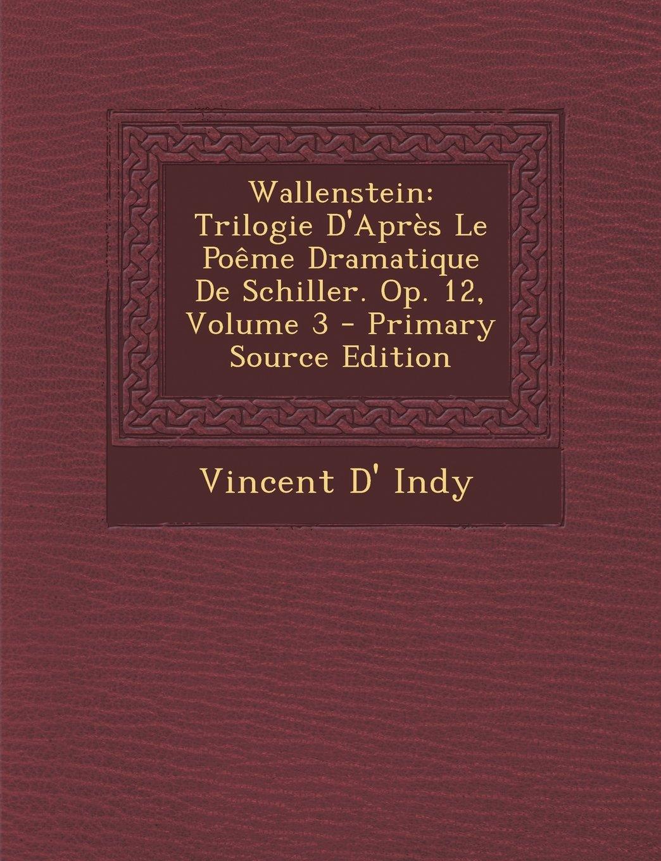 Wallenstein: Trilogie D'Après Le Poême Dramatique De Schiller. Op. 12, Volume 3 - Primary Source Edition pdf epub