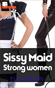Sissy Maid - Strong women shall inherit the earth: Female domination and furious frills. (The Elle Mesen Trilogy Book 3)
