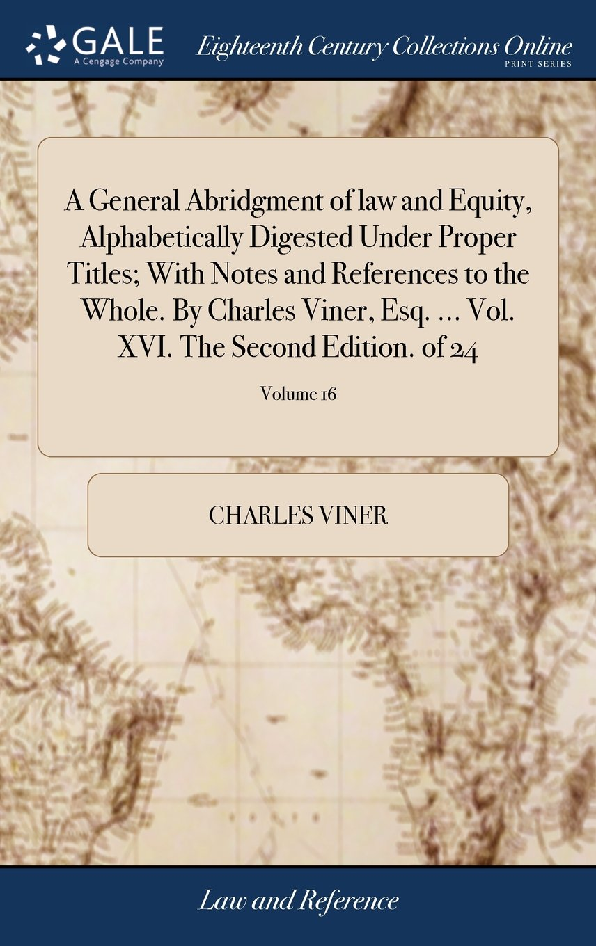 Read Online A General Abridgment of Law and Equity, Alphabetically Digested Under Proper Titles; With Notes and References to the Whole. by Charles Viner, Esq. ... Vol. XVI. the Second Edition. of 24; Volume 16 pdf