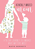 Heavenly Minded Mom: A 90 Day Journey to Embrace What Matters Most