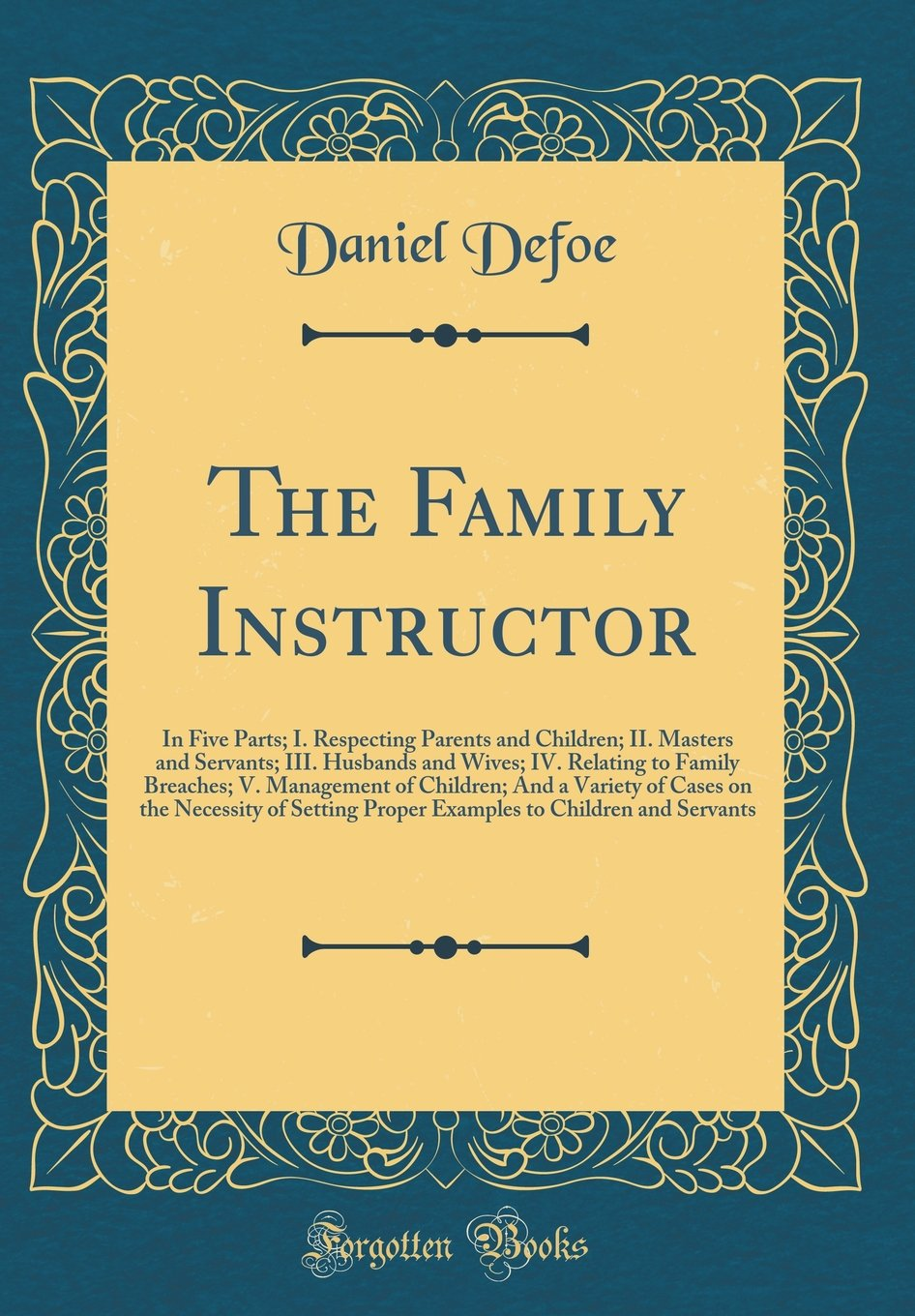 The Family Instructor: In Five Parts; I. Respecting Parents and Children; II. Masters and Servants; III. Husbands and Wives; IV. Relating to Family ... the Necessity of Setting Proper Examples to pdf epub