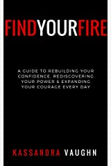Find Your Fire: : A Guide to Rebuilding Your Confidence, Rediscovering Your Power, and Expanding Your Courage Daily Kindle Edition