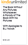The Book Without Any Pictures Whatsoever:  A Parody of The Book With No Pictures With Apologies to B.J. Novak