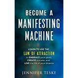 Become a Manifesting Machine: Learn to Use The Law of Attraction to Embrace your Goals, Create Success, and Live the Life of