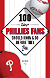 100 Things Phillies Fans Should Know & Do Before They Die (100 Things...Fans Should Know)