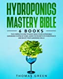 Hydroponics Mastery Bible: 6 BOOKS: The Complete Guide to Easily Build Your Sustainable Gardening System at Home. Learn…