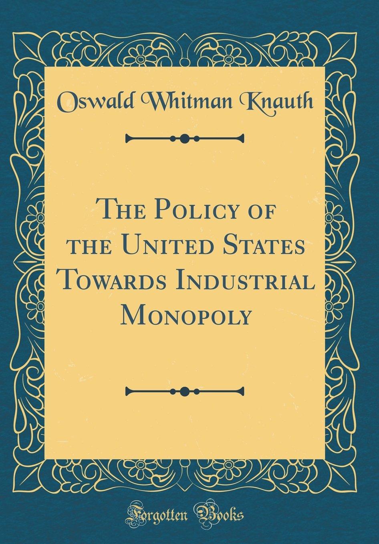 The Policy of the United States Towards Industrial Monopoly Classic Reprint: Amazon.es: Oswald Whitman Knauth: Libros en idiomas extranjeros