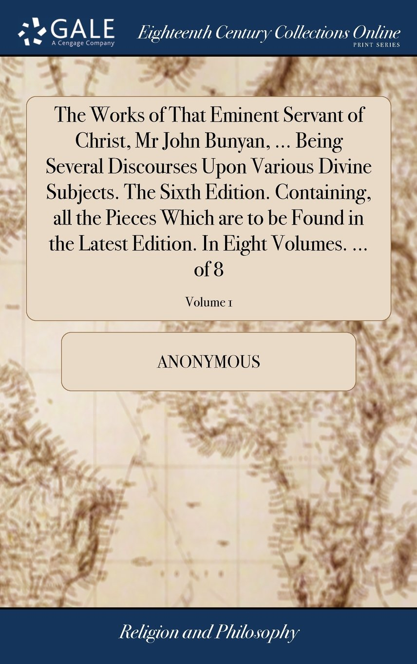 The Works of That Eminent Servant of Christ, MR John Bunyan, ... Being Several Discourses Upon Various Divine Subjects. the Sixth Edition. Containing, ... Edition. in Eight Volumes. ... of 8; Volume 1 ebook