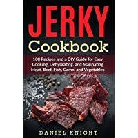 Jerky Cookbook: 100 Recipes and A DIY Guide for Easy Cooking, Dehydrating and Marinating Meat, Beef, Fish, Game and…
