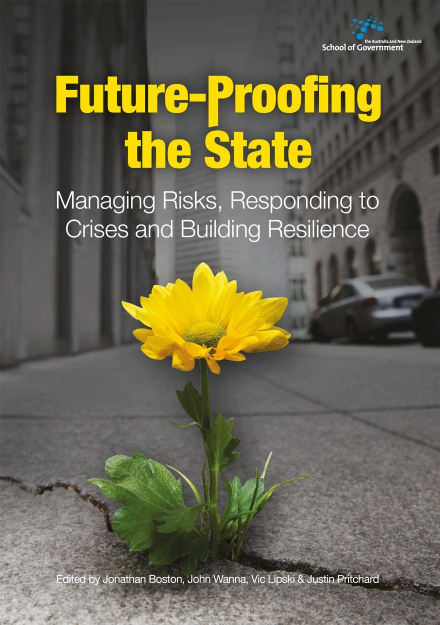 Download Future-Proofing the State: Managing Risks, Responding to Crises and Building Resilience (Australia and New Zealand School of Government) PDF