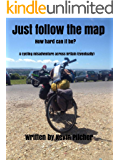 JUST FOLLOW THE MAP - How hard can it be?: A cycling misadventure across Britain (Eventually)