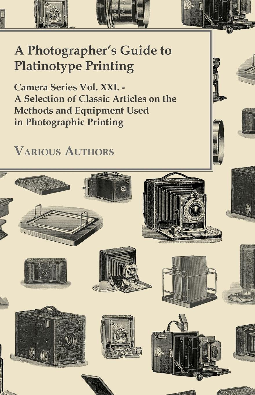 A   Photographer's Guide to Platinotype Printing - Camera Series Vol. XXI. - A Selection of Classic Articles on the Methods and Equipment Used in Phot