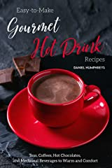 Easy-to-Make Gourmet Hot Drink Recipes: Teas, Coffees, Hot Chocolates, and Medicinal Beverages to Warm and Comfort Kindle Edition