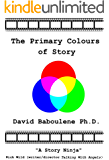The Primary Colours of Story: A storyteller's guide to what stories are, why stories exist and how stories work