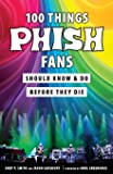 100 Things Phish Fans Should Know & Do Before They Die (100 Things...Fans Should Know)