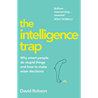 The Intelligence Trap: Why smart people do stupid things and how to make wiser decisions (English Edition)