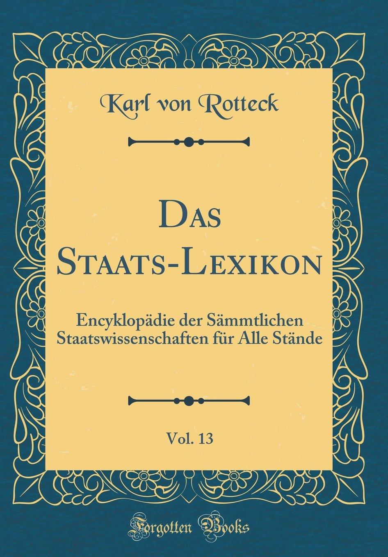 Das Staats-Lexikon, Vol. 13: Encyklopädie Der Sämmtlichen Staatswissenschaften Für Alle Stände (Classic Reprint) (German Edition) pdf