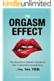 The Orgasm Effect: The Business Owners Guide to Get Customers Screaming...Yes, Yes, YES!