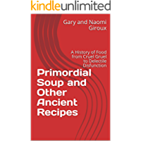 Primordial Soup and Other Ancient Recipes: A History of Food from Cruel Gruel to Delectile Disfunction
