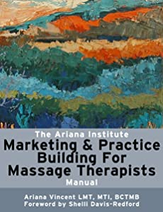 The Ariana Institute Marketing and Practice Building for Massage Therapists: Manual (The Ariana Institute Eight Massage Manual Series)