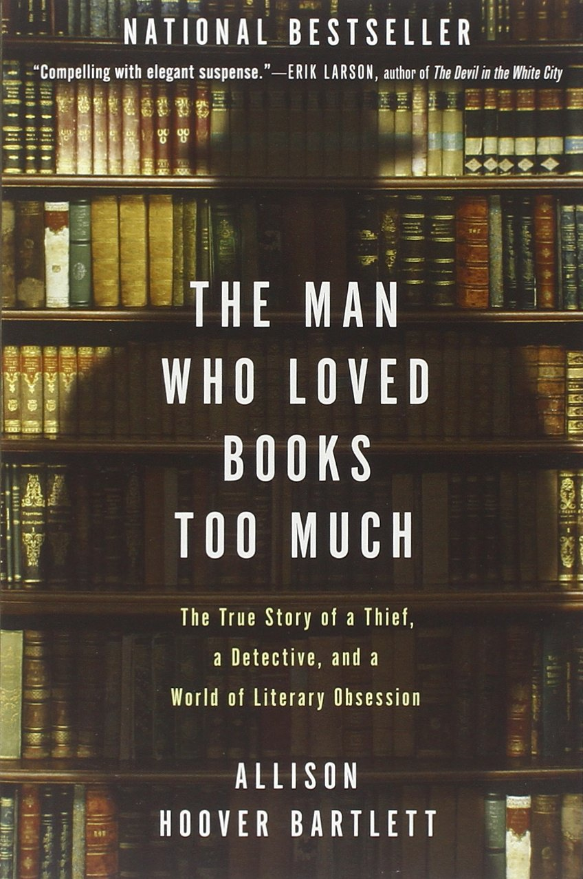 the man who loved books too much the true story of a thief a the man who loved books too much the true story of a thief a detective and a world of literary obsession allison hoover bartlett 9781594484810