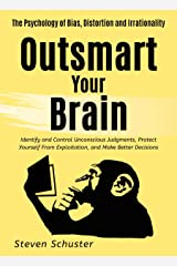 Outsmart Your Brain: Identify and Control Unconscious Judgments, Protect Yourself From Exploitation, and Make Better Decisions  The Psychology of Bias, Distortion and Irrationality Kindle Edition