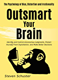 Outsmart Your Brain: Identify and Control Unconscious Judgments, Protect Yourself From Exploitation, and Make Better Decisions  The Psychology of Bias, Distortion and Irrationality