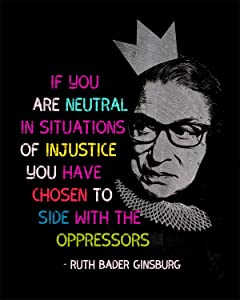 If You Are Neutral In Situations Of Injustice - Ruth Bader Ginsburg on a Black Background - 8x10 Unframed Wall Decor Art Print - Great Inspirational Quote For Fans of RBG, Feminists and More