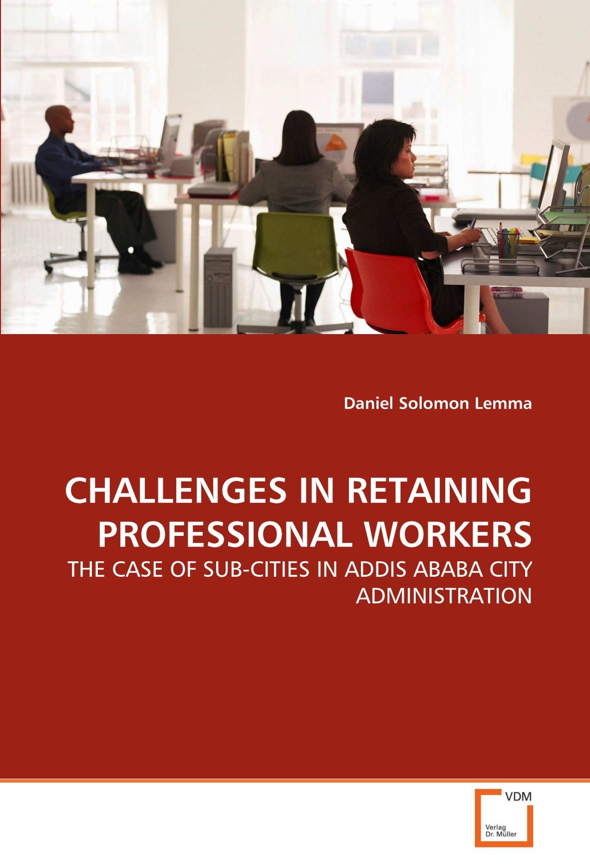 CHALLENGES IN RETAINING PROFESSIONAL WORKERS: THE CASE OF SUB-CITIES IN ADDIS ABABA CITY ADMINISTRATION ebook