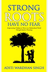 Strong Roots Have No Fear: Empowering Children to Thrive in a Multicultural World with Intuitive Parenting Kindle Edition