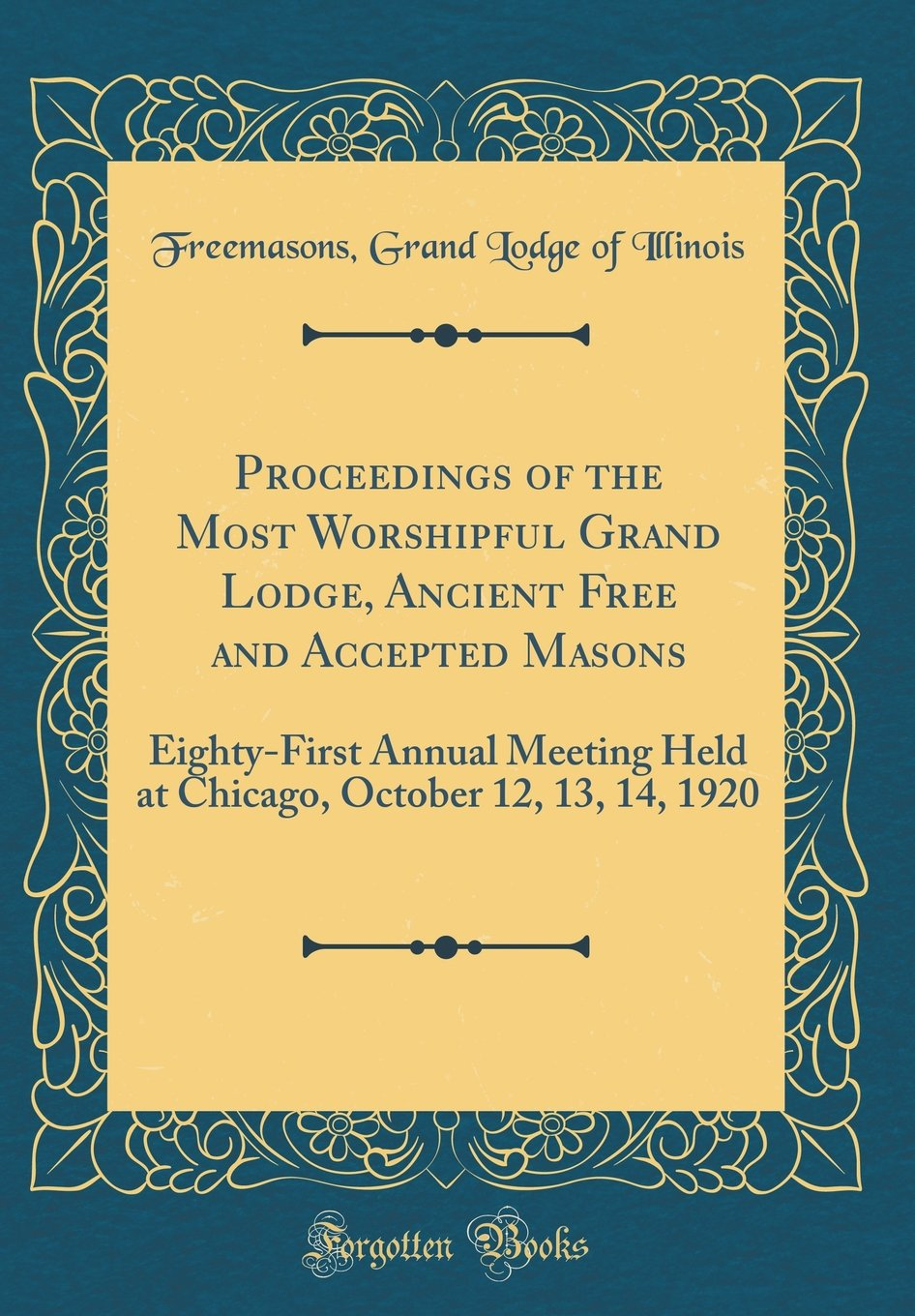 Read Online Proceedings of the Most Worshipful Grand Lodge, Ancient Free and Accepted Masons: Eighty-First Annual Meeting Held at Chicago, October 12, 13, 14, 1920 (Classic Reprint) pdf