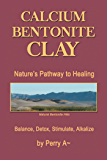 Calcium Bentonite Clay: Nature'S Pathway to Healing Balance, Detox, Stimulate, Alkalize