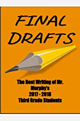 Final Drafts: The Best Writing of Mr. Murphy's 2017-2018 Third Grade Students Kindle Edition