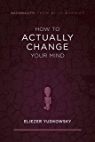 How to Actually Change Your Mind (Rationality: From AI to Zombies Book 2)