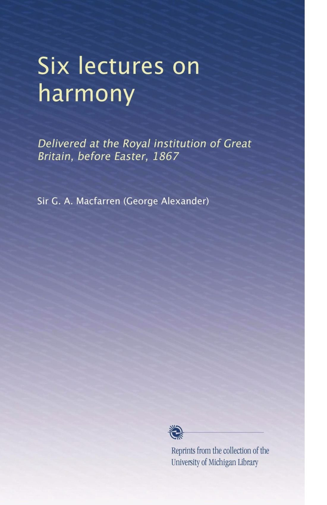 Download Six lectures on harmony: Delivered at the Royal institution of Great Britain, before Easter, 1867 pdf epub