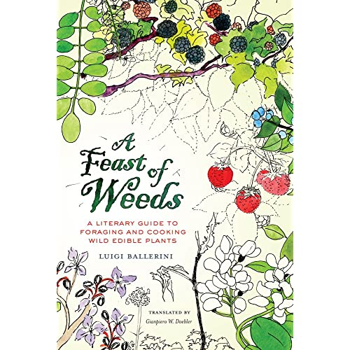 A Feast of Weeds: A Literary Guide to Foraging and Cooking Wild Edible Plants (California Studies in Food & Culture) (California Studies in Food and Culture)