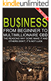 Business: From Beginner to Multimillionaire CEO, the Reasons Why Some Make it and Some Don't (Business books, plans, adventures, business model generation, ... management, business communication Book 1)
