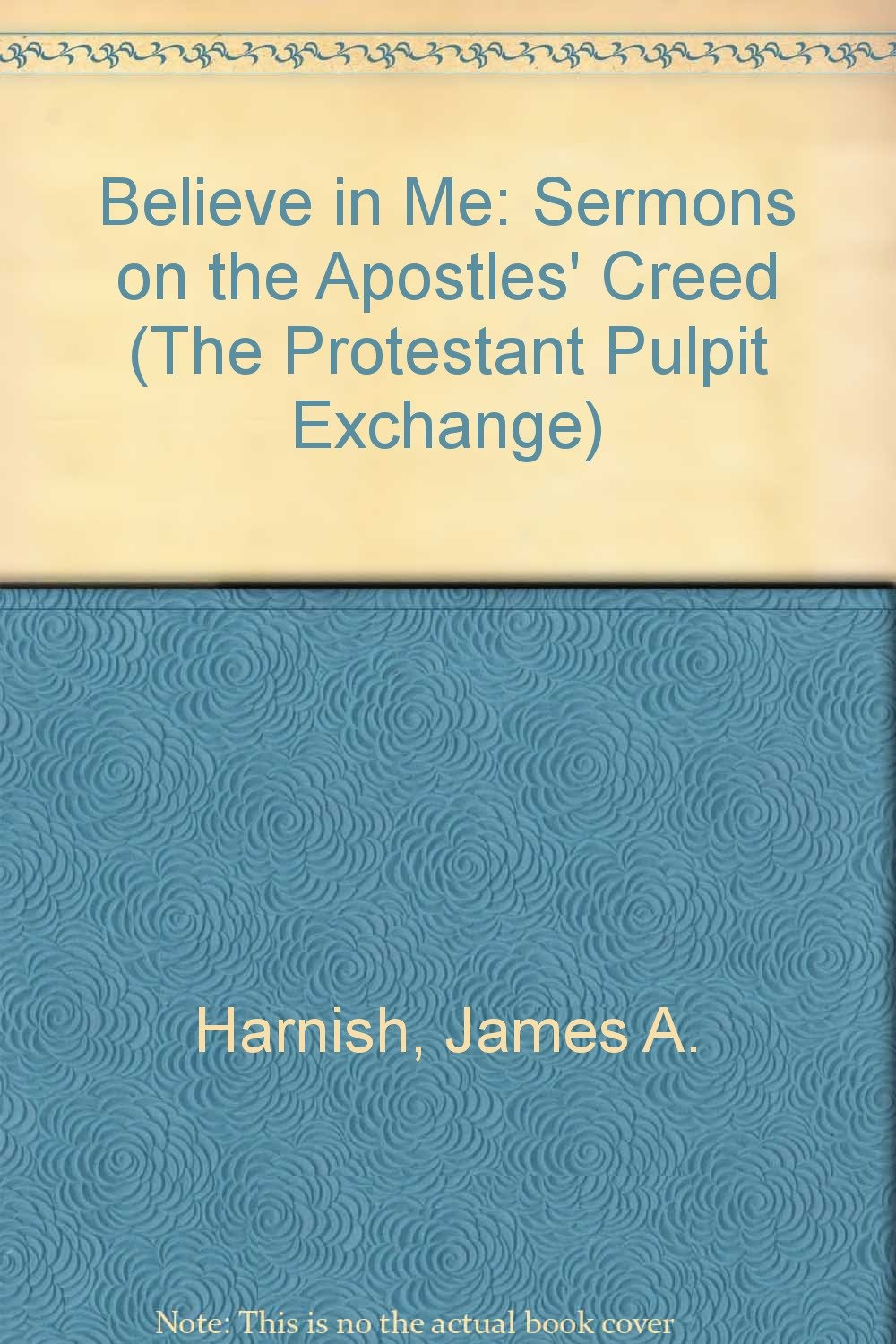 Read Online Believe In Me: Sermons On The Apostles Creed (The Protestant Pulpit Exchange) ebook