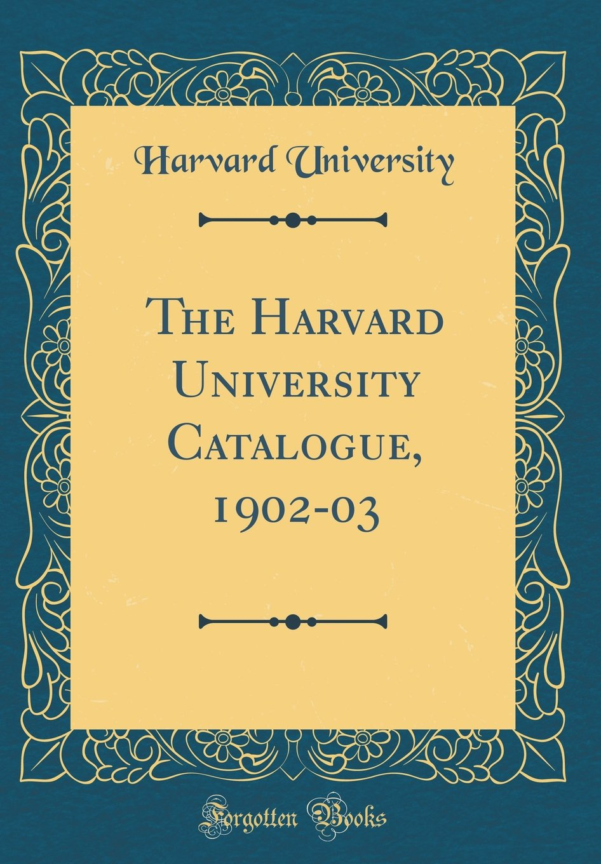 Read Online The Harvard University Catalogue, 1902-03 (Classic Reprint) PDF