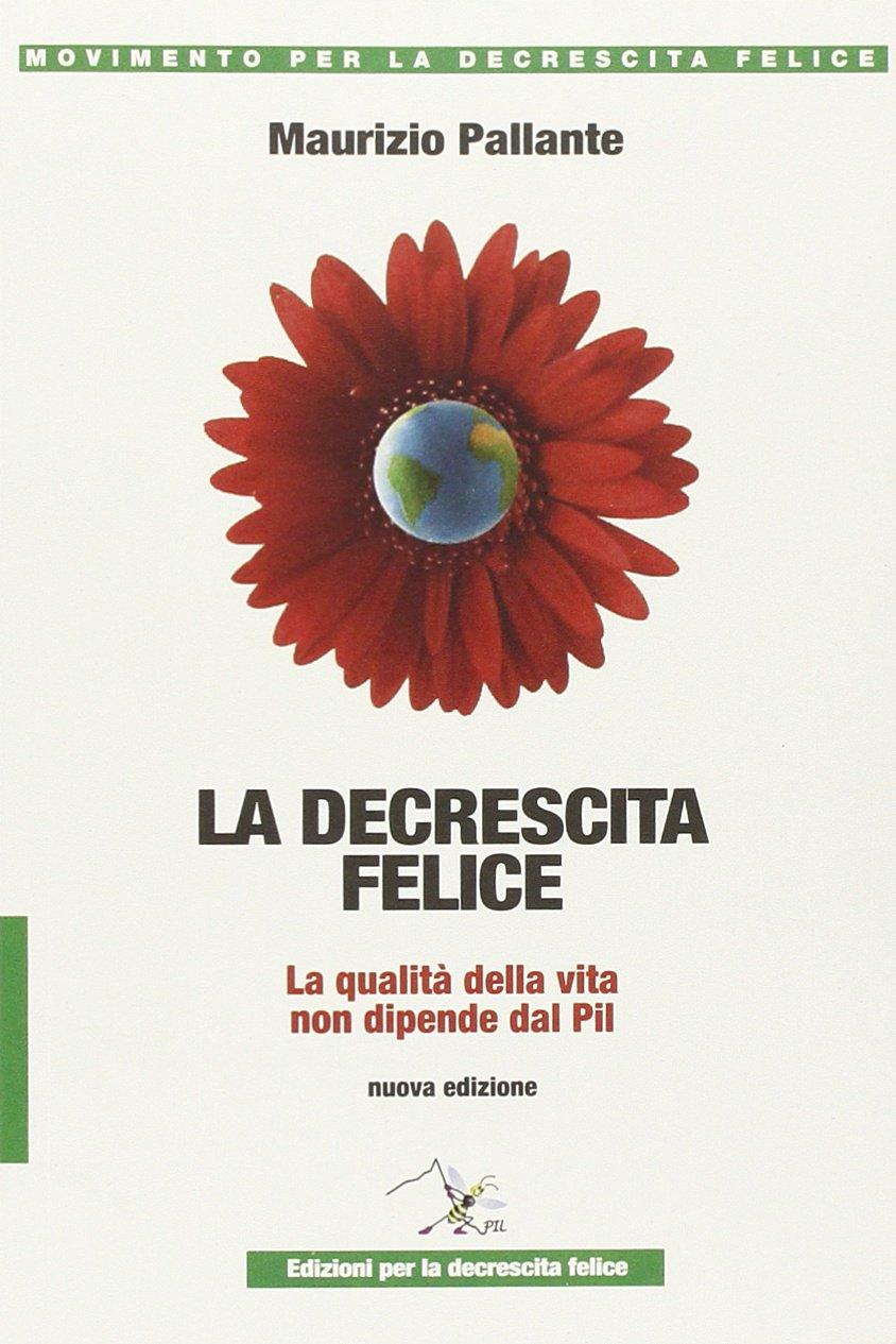 La decrescita felice. La qualità della vita non dipende dal PIL Copertina flessibile – 16 mar 2011 Maurizio Pallante 8896085136 ECONOMIA Saggistica