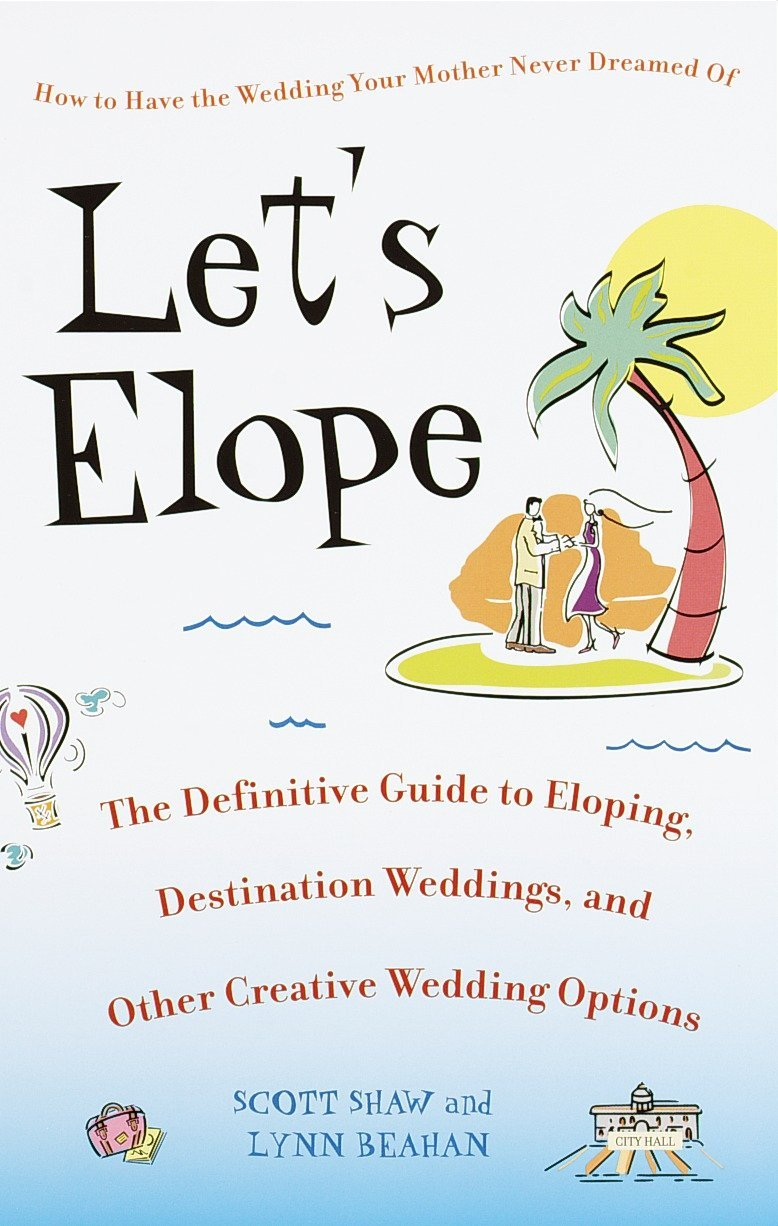 Let's Elope: The Definitive Guide to Eloping, Destination Weddings, and Other Creative Wedding Options