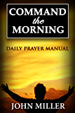 Command the Morning: Daily Prayer Manual (Command the Morning Series Book 1)