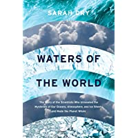 Waters of the World: The Story of the Scientists Who Unraveled the Mysteries of Our Oceans, Atmosphere, and Ice Sheets…