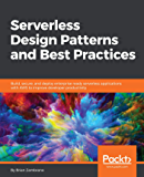 Serverless Design Patterns and Best Practices: Build, secure, and deploy enterprise ready serverless applications with…