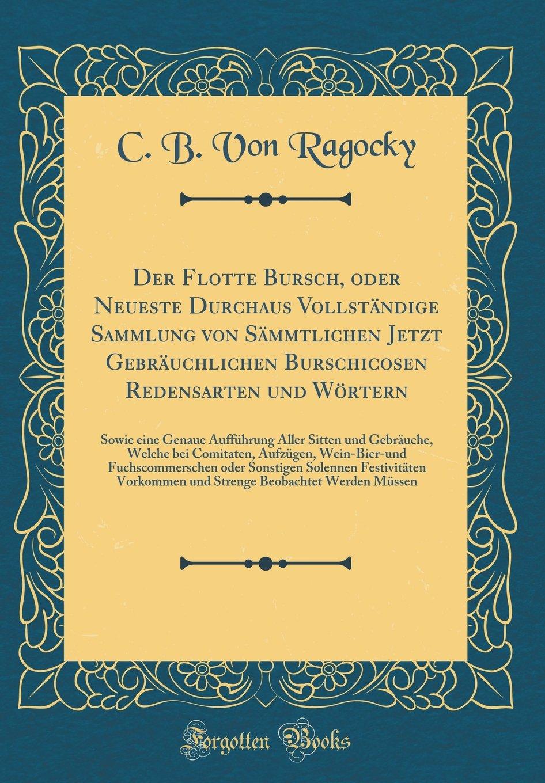 Der Flotte Bursch, oder Neueste Durchaus Vollständige Sammlung von Sämmtlichen Jetzt Gebräuchlichen Burschicosen Redensarten und Wörtern: Sowie eine ... Comitaten, Aufzügen, Wein-Bier-und Fuchsco