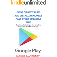 GUIDE ON SETTING UP AND INSTALLING GOOGLE PLAY STORE ON KINDLE FIRE: Easy Guide On Setting up And Installing Google Play Store On Kindle Fire